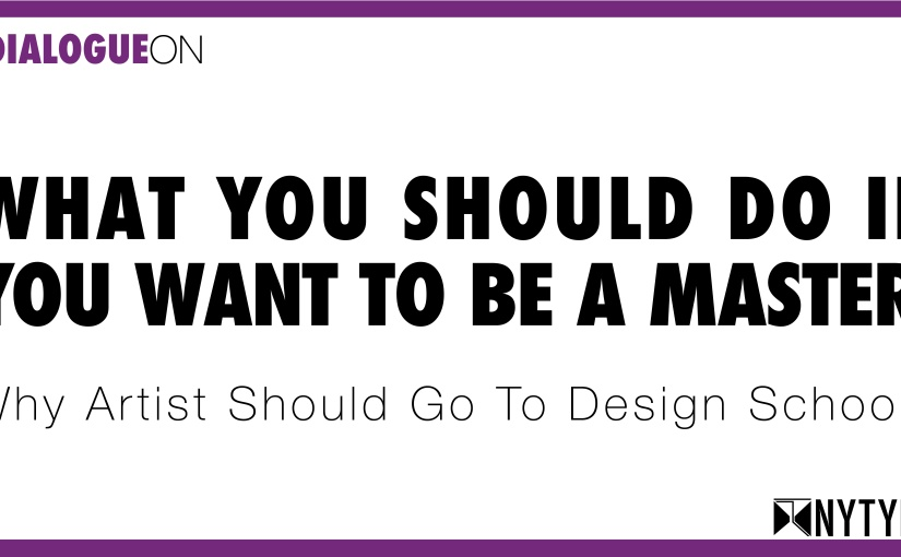 A dialogue on: What you should do if you want to be a Master — Why Artists should go Design School and viceversa.