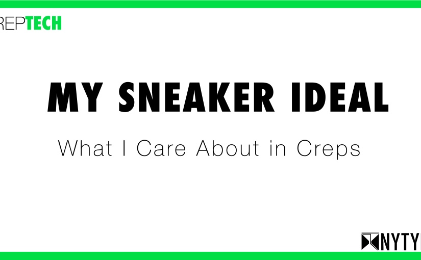 CrepTECH: My Sneaker ideal  — what I care about increps