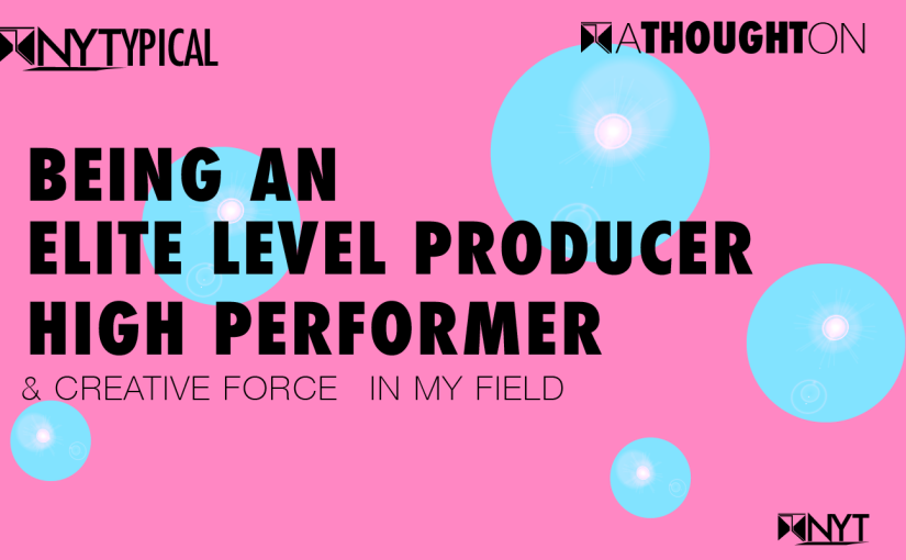 A Thought On: Being an Elite Level Producer, High Performer and Creative Force in my field.