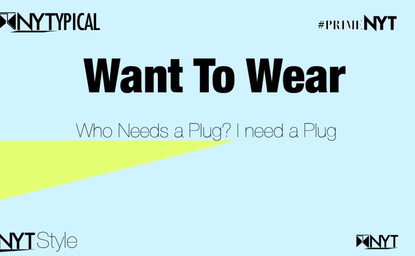 Want to Wear: Who needs a Plug? I need a plug#PrimeNYT