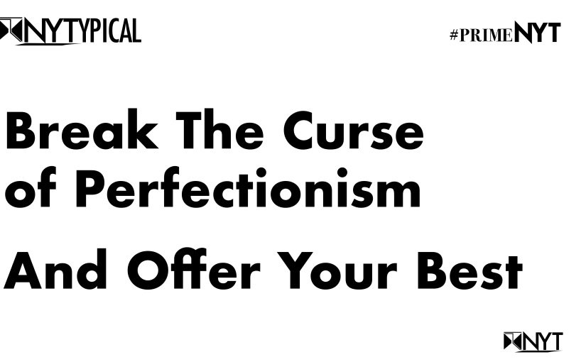 Not Your Typical: Break The Curse of Perfectionism and offer Your Best