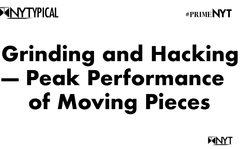 NYTYPICAL: Grinding and Hacking — Peak Performance of Moving Pieces #PrimeNYT