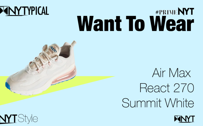 Want to Wear: AirMax React 270 — Summit White #PrimeNYT