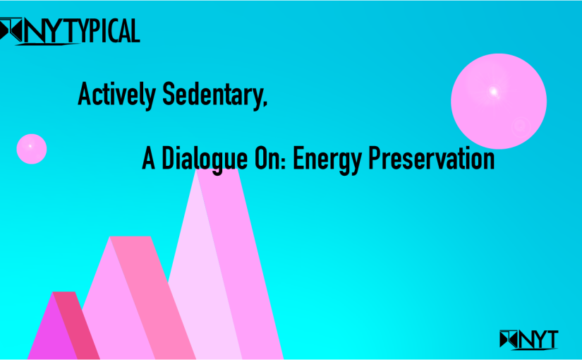 Actively Sedentary, A Dialogue On: Energy Preservation